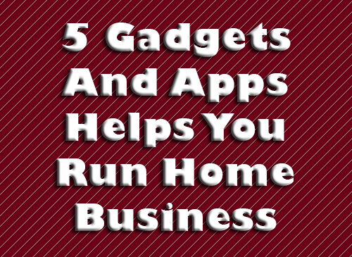 Gadgets And Apps Helps You Run Home Business